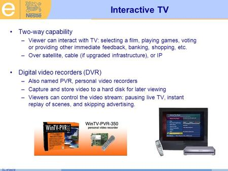 GL-eNestlé Interactive TV Two-way capability –Viewer can interact with TV: selecting a film, playing games, voting or providing other immediate feedback,