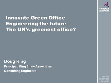 Innovate Green Office Engineering the future – The UKs greenest office? Doug King Principal, King Shaw Associates Consulting Engineers.