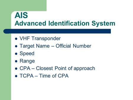 AIS Advanced Identification System VHF Transponder Target Name – Official Number Speed Range CPA – Closest Point of approach TCPA – Time of CPA.
