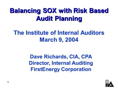 1 Balancing SOX with Risk Based Audit Planning The Institute of Internal Auditors March 9, 2004 Dave Richards, CIA, CPA Director, Internal Auditing FirstEnergy.