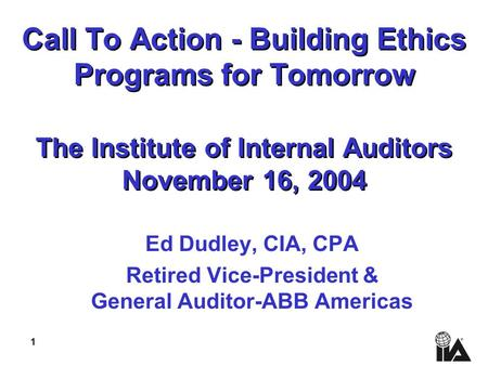 1 Call To Action - Building Ethics Programs for Tomorrow The Institute of Internal Auditors November 16, 2004 Ed Dudley, CIA, CPA Retired Vice-President.