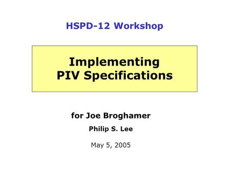 For Joe Broghamer Philip S. Lee May 5, 2005 Implementing PIV Specifications HSPD-12 Workshop.