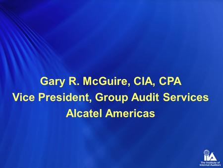 Gary R. McGuire, CIA, CPA Vice President, Group Audit Services Alcatel Americas.