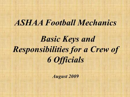 ASHAA Football Mechanics Basic Keys and Responsibilities for a Crew of 6 Officials August 2009.
