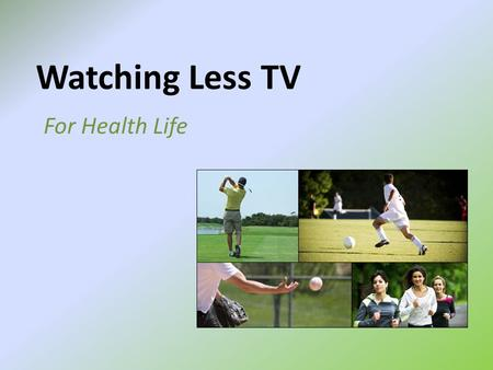 Watching Less TV For Health Life. Do you know! Had you thought about it? Sedentary or still time spent watching television/DVDs, is linked to becoming.