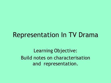 Representation In TV Drama Learning Objective: Build notes on characterisation and representation.