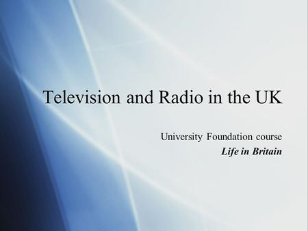Television and Radio in the UK University Foundation course Life in Britain University Foundation course Life in Britain.