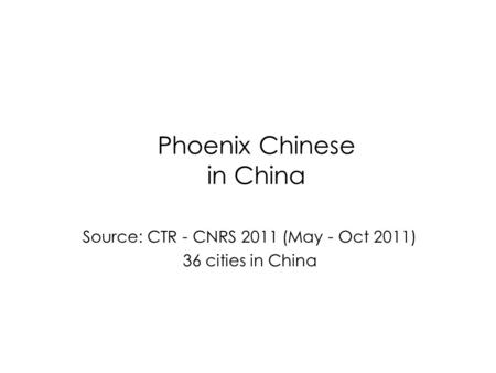 Phoenix Chinese in China Source: CTR - CNRS 2011 (May - Oct 2011) 36 cities in China.