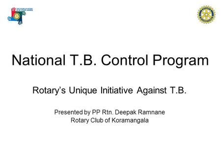 National T.B. Control Program Rotarys Unique Initiative Against T.B. Presented by PP Rtn. Deepak Ramnane Rotary Club of Koramangala.