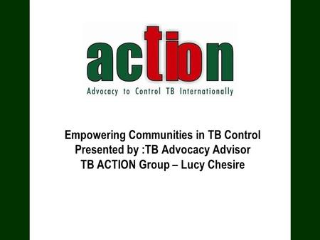 Empowering Communities in TB Control Presented by :TB Advocacy Advisor TB ACTION Group – Lucy Chesire.