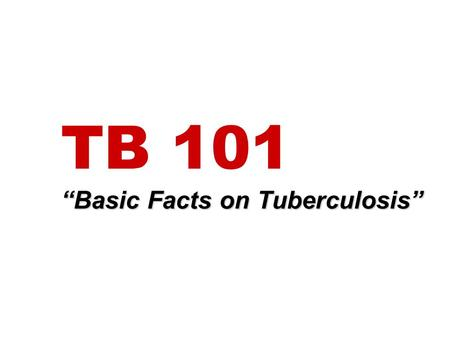 "TB 101 ""Basic Facts on Tuberculosis"""