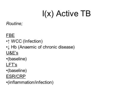 I(x) Active TB Routine; FBE WCC (Infection) Hb (Anaemic of chronic disease) U&Es (baseline) LFTs (baseline) ESR/CRP (inflammation/infection)
