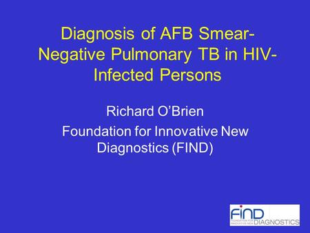 Diagnosis of AFB Smear- Negative Pulmonary TB in HIV- Infected Persons Richard OBrien Foundation for Innovative New Diagnostics (FIND)