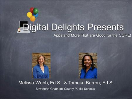 Digital Delights Presents Digital Delights Presents Apps and More That are Good for the CORE! Melissa Webb, Ed.S. & Tomeka Barron, Ed.S. Savannah-Chatham.