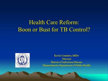 Health Care Reform: Boon or Bust for TB Control? Kevin Cranston, MDiv Director Bureau of Infectious Disease Massachusetts Department of Public Health.