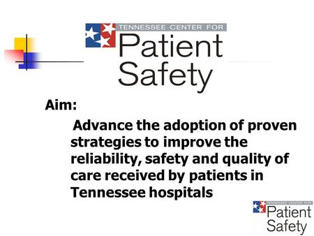 Aim: Advance the adoption of proven strategies to improve the reliability, safety and quality of care received by patients in Tennessee hospitals.