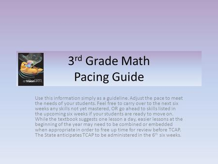 3 rd Grade Math Pacing Guide Use this information simply as a guideline. Adjust the pace to meet the needs of your students. Feel free to carry over to.