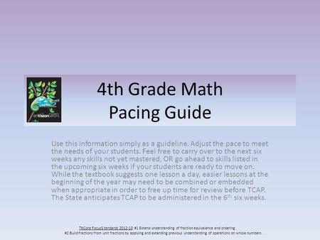 4th Grade Math Pacing Guide Use this information simply as a guideline. Adjust the pace to meet the needs of your students. Feel free to carry over to.