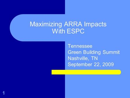 Maximizing ARRA Impacts With ESPC Tennessee Green Building Summit Nashville, TN September 22, 2009 1.