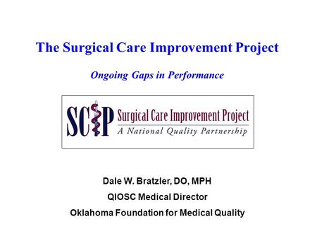 The Surgical Care Improvement Project Ongoing Gaps in Performance Dale W. Bratzler, DO, MPH QIOSC Medical Director Oklahoma Foundation for Medical Quality.