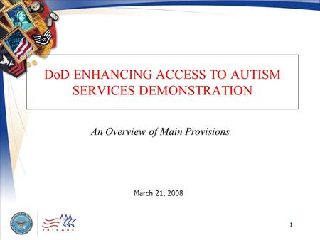 1 DoD ENHANCING ACCESS TO AUTISM SERVICES DEMONSTRATION March 21, 2008 An Overview of Main Provisions.