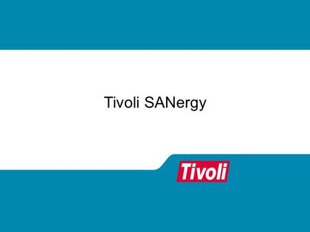 Tivoli SANergy. SANs are Powerful, but... Most SANs today offer limited value One system, multiple storage devices Multiple systems, isolated zones of.