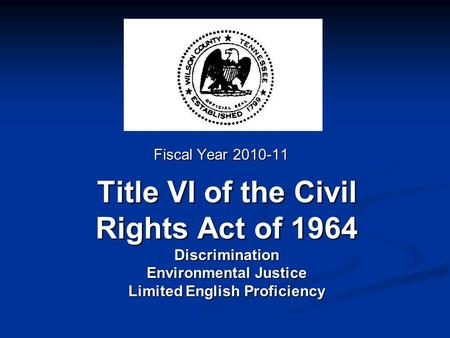 Title VI of the Civil Rights Act of 1964 Discrimination Environmental Justice Limited English Proficiency Fiscal Year 2010-11.