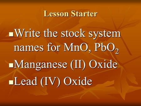 Lesson Starter Write the stock system names for MnO, PbO 2 Write the stock system names for MnO, PbO 2 Manganese (II) Oxide Manganese (II) Oxide Lead.