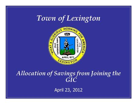 April 23, 20121 Town of Lexington Allocation of Savings from Joining the GIC April 23, 2012.