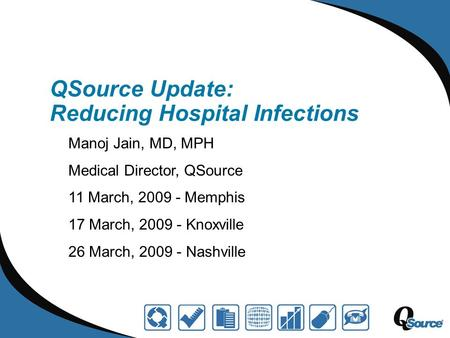 QSource Update: Reducing Hospital Infections Manoj Jain, MD, MPH Medical Director, QSource 11 March, 2009 - Memphis 17 March, 2009 - Knoxville 26 March,