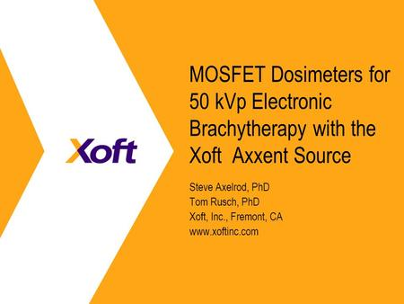 MOSFET Dosimeters for 50 kVp Electronic Brachytherapy with the Xoft Axxent Source Steve Axelrod, PhD Tom Rusch, PhD Xoft, Inc., Fremont, CA www.xoftinc.com.