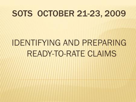 SOTS OCTOBER 21-23, 2009 IDENTIFYING AND PREPARING READY-TO-RATE CLAIMS.