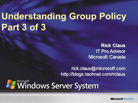Understanding Group Policy Part 3 of 3 Rick Claus IT Pro Advisor Microsoft Canada