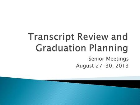 Senior Meetings August 27-30, 2013. Graduation Requirements Review Transcripts and Credit Verification Forms Fix any scheduling issues Senior college.