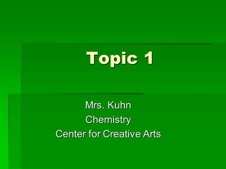 Topic 1 Mrs. Kuhn Chemistry Center for Creative Arts.