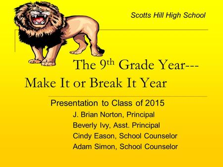 The 9 th Grade Year--- Make It or Break It Year Presentation to Class of 2015 J. Brian Norton, Principal Beverly Ivy, Asst. Principal Cindy Eason, School.