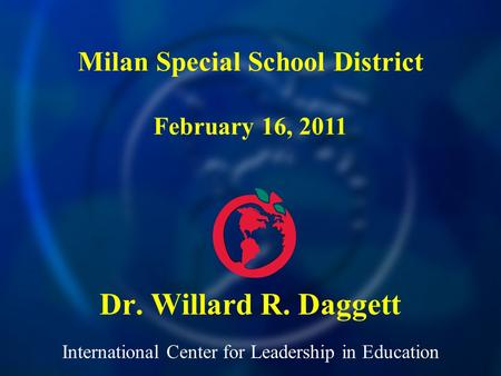 International Center for Leadership in Education Dr. Willard R. Daggett Milan Special School District February 16, 2011.