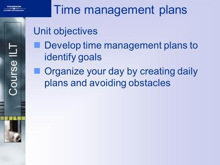 Course ILT Time management plans Unit objectives Develop time management plans to identify goals Organize your day by creating daily plans and avoiding.
