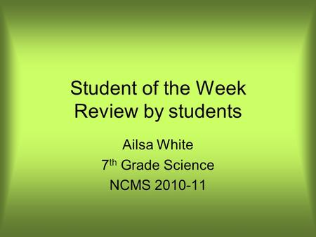 Student of the Week Review by students Ailsa White 7 th Grade Science NCMS 2010-11.