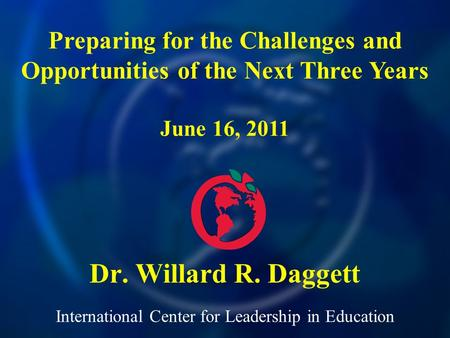 International Center for Leadership in Education Dr. Willard R. Daggett Preparing for the Challenges and Opportunities of the Next Three Years June 16,