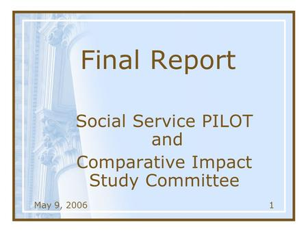 May 9, 20061 Final Report Social Service PILOT and Comparative Impact Study Committee.