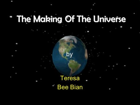 The Making Of The Universe Teresa Bee Bian by. The universe is everything that exists, from the earth that we live on to the most distant parts of the.