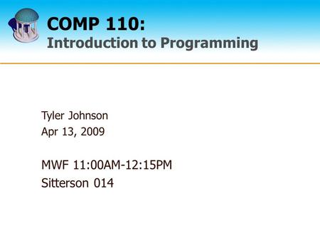 COMP 110: Introduction to Programming Tyler Johnson Apr 13, 2009 MWF 11:00AM-12:15PM Sitterson 014.
