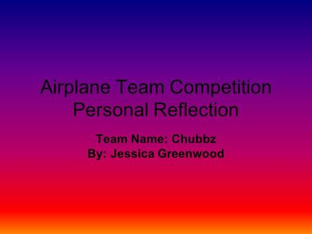 Airplane Team Competition Personal Reflection Team Name: Chubbz By: Jessica Greenwood.
