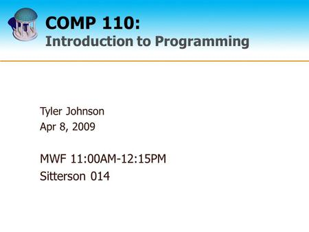 COMP 110: Introduction to Programming Tyler Johnson Apr 8, 2009 MWF 11:00AM-12:15PM Sitterson 014.