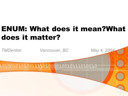 ENUM: What does it mean?What does it matter? TMDentonVancouver, BCMay 4, 2004.