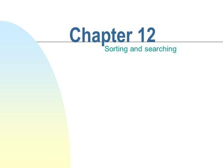 Chapter 12 Sorting and searching. This chapter discusses n Two fundamental list operations. u Sorting u Searching n Sorted lists. n Selection/bubble sort.