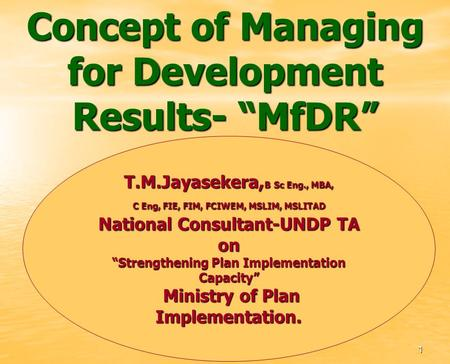 Concept of Managing for Development Results- MfDR T.M.Jayasekera, B Sc Eng., MBA, C Eng, FIE, FIM, FCIWEM, MSLIM, MSLITAD National Consultant-UNDP TA on.