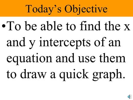 Today's Objective To be able to find the x and y intercepts of an equation and use them to draw a quick graph.