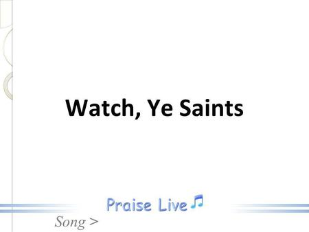 Watch, Ye Saints.